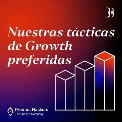 Growth y negocios digitales 🚀 Product Hackers - #200 – Nuestras tácticas de Growth favoritas