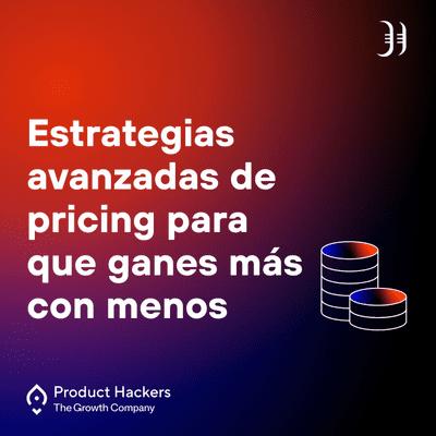 Growth y negocios digitales 🚀 Product Hackers - Estrategias avanzadas de pricing para que ganes más con menos