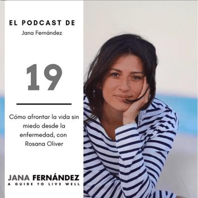El podcast de Jana Fernández - Cómo afrontar la vida sin miedo desde la enfermedad, con Rosana Oliver