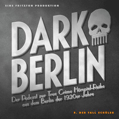 Dark Berlin - Dark Berlin - 8. Der Fall Schüler - Der Podcast zur True Crime Hörspiel-Reihe aus dem Berlin der 1920er Jahre