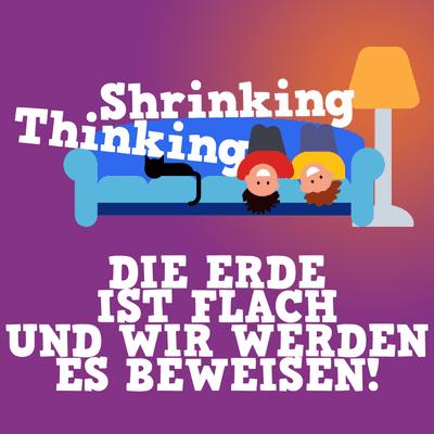 Der Shrinking Thinking Podcast - DIE ERDE IST FLACH UND WIR WERDEN ES BEWEISEN!