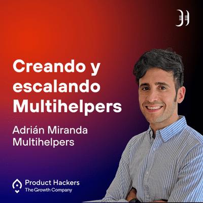 Growth y negocios digitales 🚀 Product Hackers - Creando y escalando Multihelpers con Adrián Miranda