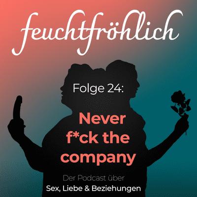 feuchtfröhlich - Der Podcast über Sex, Liebe & Beziehungen - Never f*ck the company