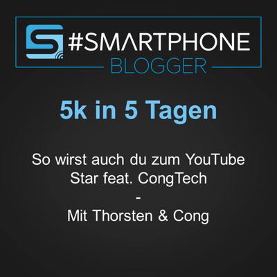 Smartphone Blogger - Der Smartphone und Technik Podcast - 5K in 5 Tagen - So wirst auch du zum YouTube-Star feat. CongTech