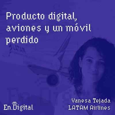 Growth y negocios digitales 🚀 Product Hackers - #137 – Producto Digital, aviones y un móvil perdido con Vanesa Tejada de LATAM Airlines