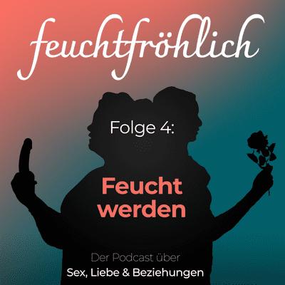feuchtfröhlich - Der Podcast über Sex, Liebe & Beziehungen - Feucht werden