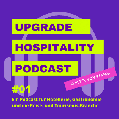 Upgrade Hospitality - der Podcast für Hotellerie und Tourismus - #01 - Warum der Upgrade Hospitality Podcast auch für Sie wichtig ist