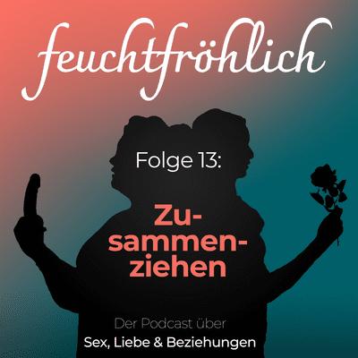 feuchtfröhlich - Der Podcast über Sex, Liebe & Beziehungen - Zusammenziehen