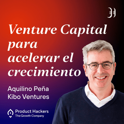 Growth y negocios digitales 🚀 Product Hackers - Venture Capital para acelerar el crecimiento con Aquilino Peña de Kibo Ventures