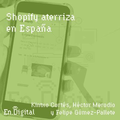 Growth y negocios digitales 🚀 Product Hackers - #152 – Shopify aterriza en España