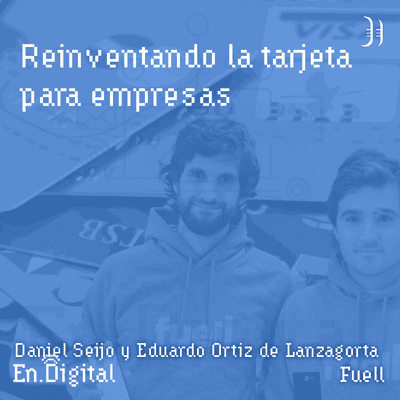Growth y negocios digitales 🚀 Product Hackers - #161 –  Reinventando la tarjeta para empresas con Daniel Seijo y Eduardo Ortiz de Lanzagorta de Fuell