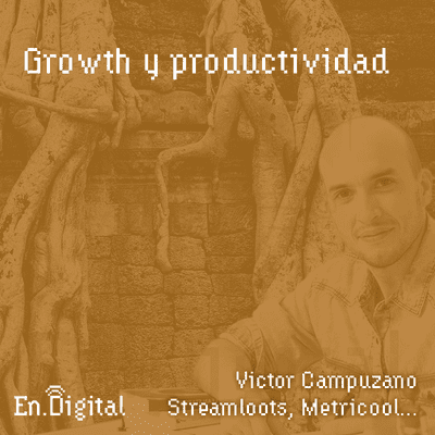 Growth y negocios digitales 🚀 Product Hackers - #146 – Growth y productividad con Victor Campuzano