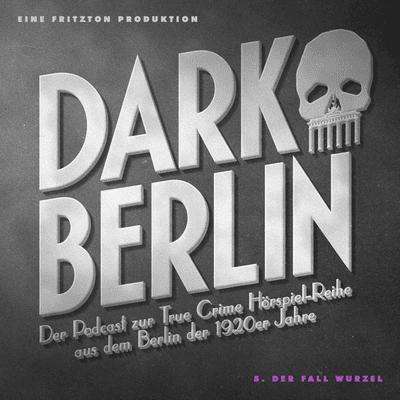 Dark Berlin - Dark Berlin - 5. Der Fall Wurzel - Der Podcast zur True Crime Hörspiel-Reihe aus dem Berlin der 1920er Jahre
