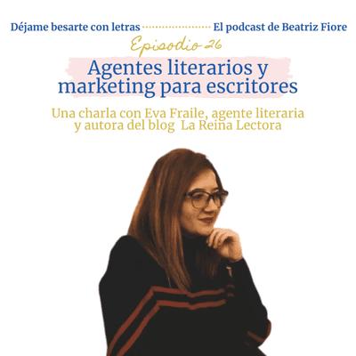Déjame besarte con letras. El podcast de Beatriz Fiore - 26. Agentes literarios y marketing para escritores. Entrevista a Eva Fraile