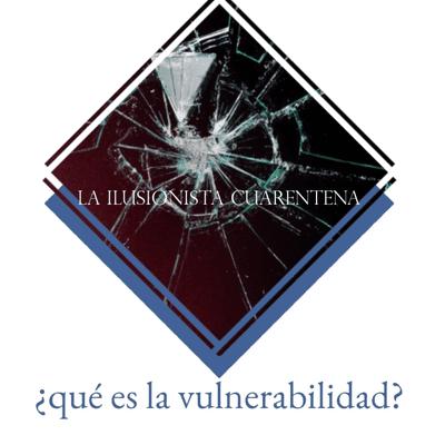 La Ilusionista - La Ilusionista desde el sótano: ¿Qué es la vulnerabilidad?