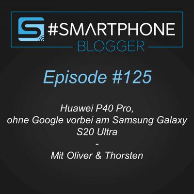 Smartphone Blogger - Der Smartphone und Technik Podcast - #125 - Huawei P40 Pro, ohne Google vorbei am Samsung Galaxy S20 Ultra