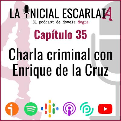 La Inicial Escarlata - Capítulo 35: Charla criminal con Enrique de la Cruz (@navegante_no)