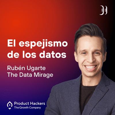 Growth y negocios digitales 🚀 Product Hackers - El espejismo de los datos con Rubén Ugarte