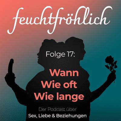 feuchtfröhlich - Der Podcast über Sex, Liebe & Beziehungen - Sex: Wann, wie oft, wie lange?