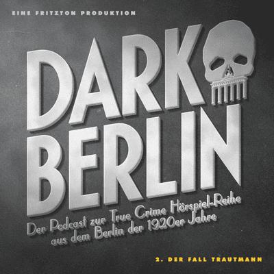 Dark Berlin - Dark Berlin - 2. Der Fall Trautmann - Der Podcast zur True Crime Hörspiel-Reihe aus dem Berlin der 1920er Jahre