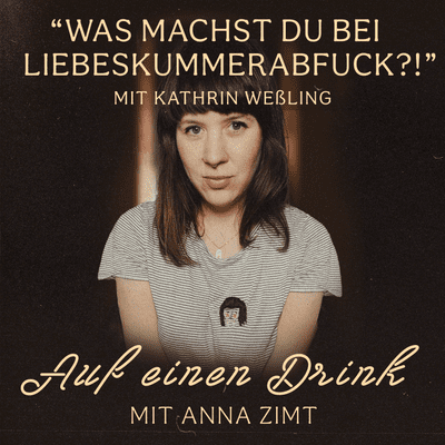 Auf einen Drink mit Anna Zimt - #19 Was machst du bei Liebeskummerabfuck?! - mit Kathrin Weßling