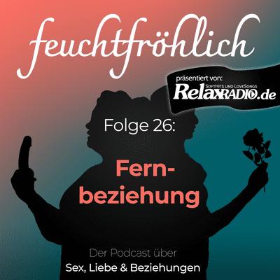 feuchtfröhlich - Der Podcast über Sex, Liebe & Beziehungen - Fernbeziehung